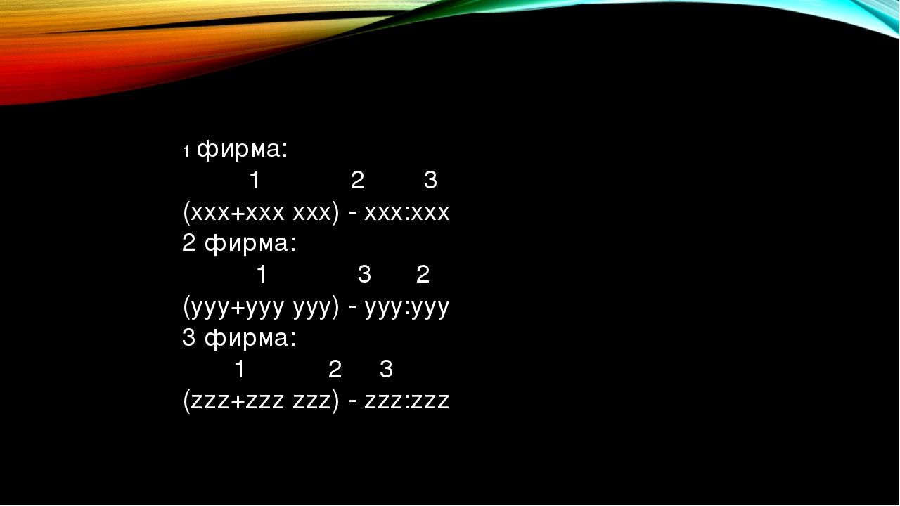 1 фирма: 1 2 3 (xxx+xxx xxx) - xxx:xxx 2 фирма: 1 3 2 (yyy+yyy yyy) - yyy:yyy...