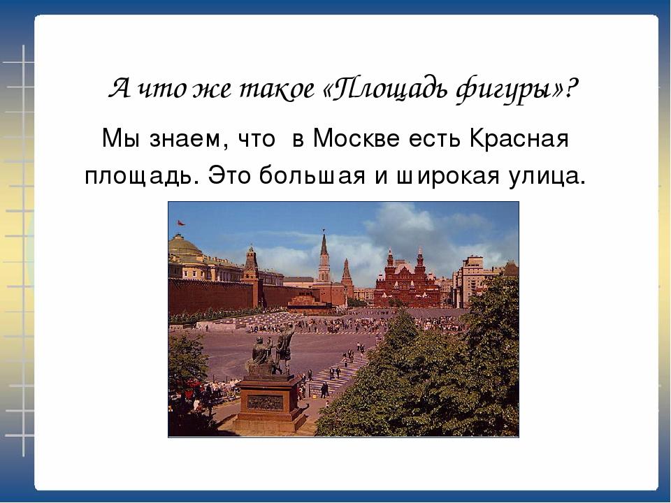 А что же такое «Площадь фигуры»? Мы знаем, что в Москве есть Красная площадь....