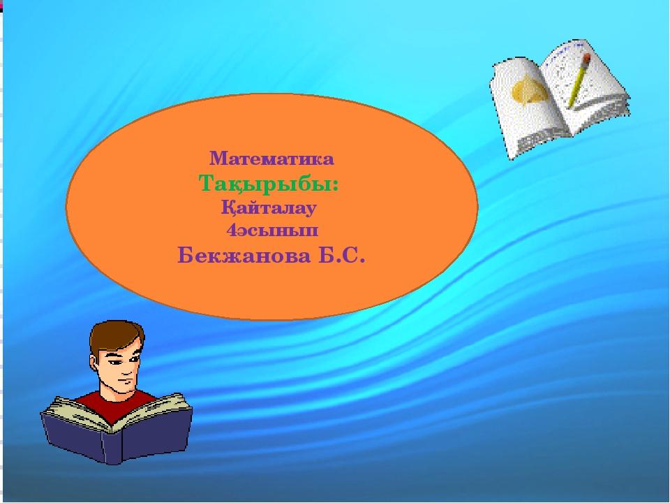Математика Тақырыбы: Қайталау 4әсынып Бекжанова Б.С.
