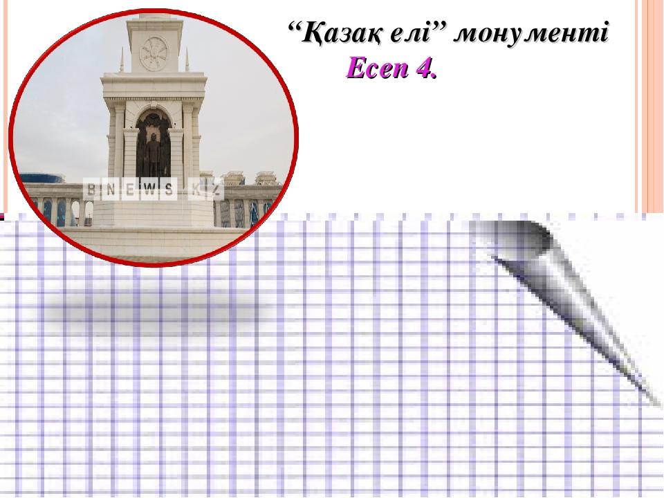 """""""Қазақ елі"""" монументі Есеп 4."""
