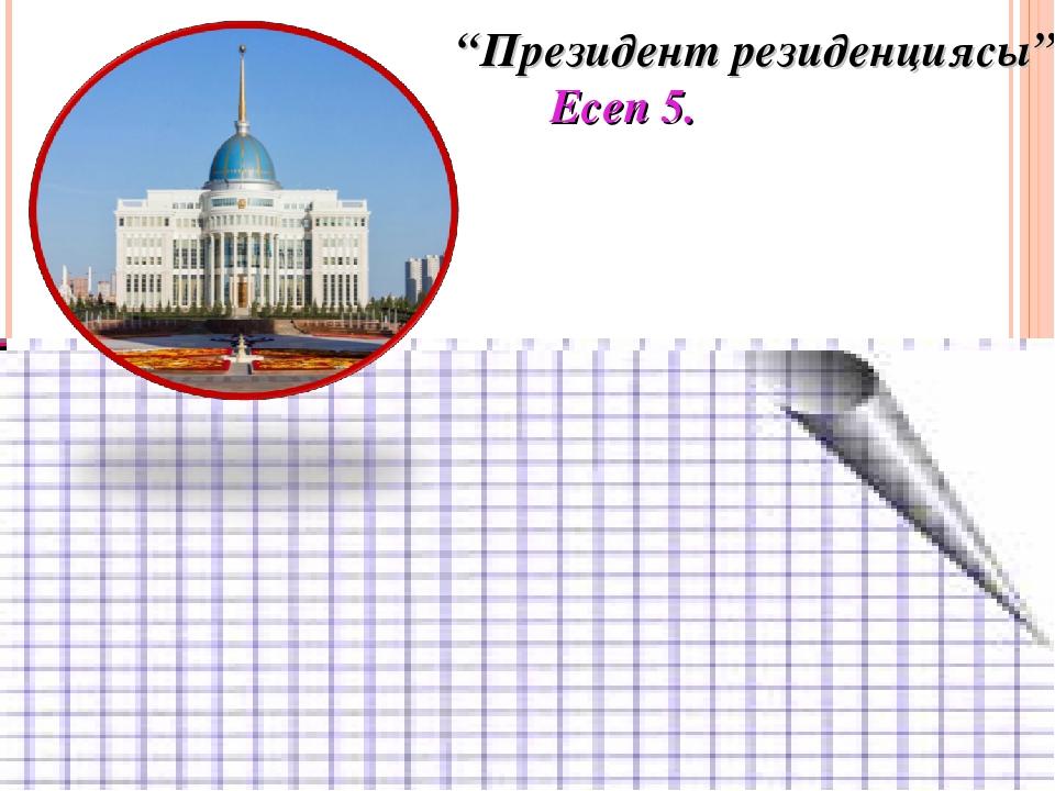 """Президент резиденциясы"" Есеп 5."