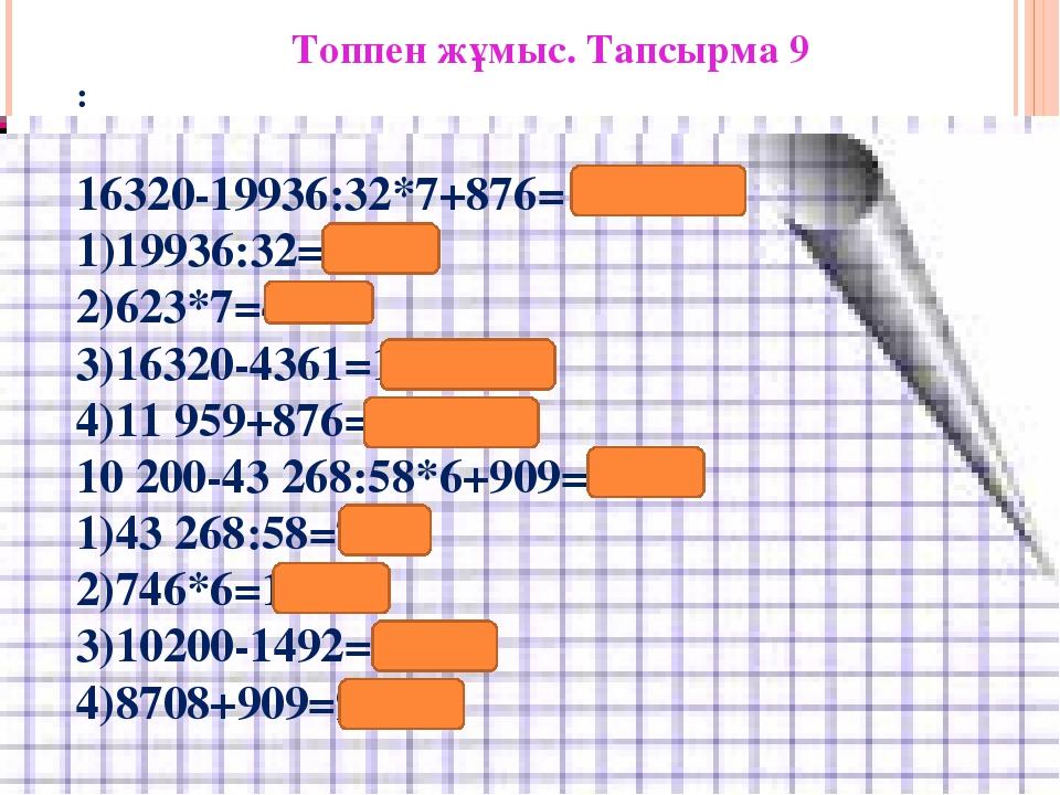 Топпен жұмыс. Тапсырма 9 : 16320-19936:32*7+876= 12 835 1)19936:32=623 2)623*...