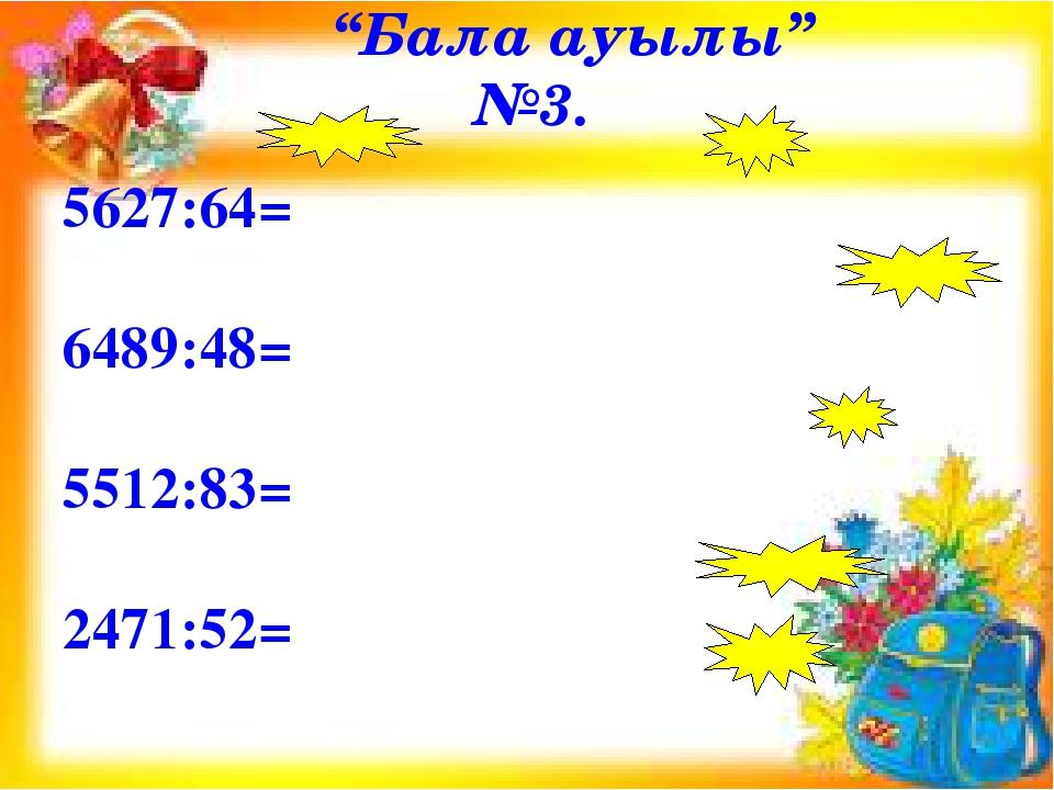 """""""Бала ауылы"""" №3. 5627:64= 6489:48= 5512:83= 2471:52="""
