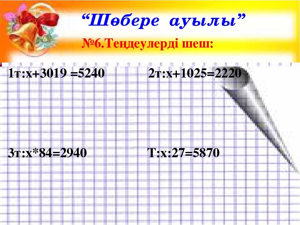 """Шөбере ауылы"" №6.Теңдеулерді шеш: 1т:х+3019 =5240 2т:х+1025=2220 3т:х*84=294..."