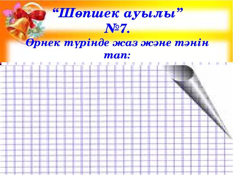 """""""Шөпшек ауылы"""" №7. Өрнек түрінде жаз және тәнін тап:"""