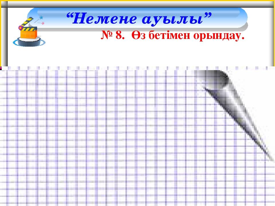 """""""Немене ауылы"""" № 8. Өз бетімен орындау."""