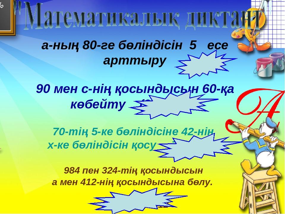 а-ның 80-ге бөліндісін 5 есе арттыру 90 мен с-нің қосындысын 60-қа көбейту (9...