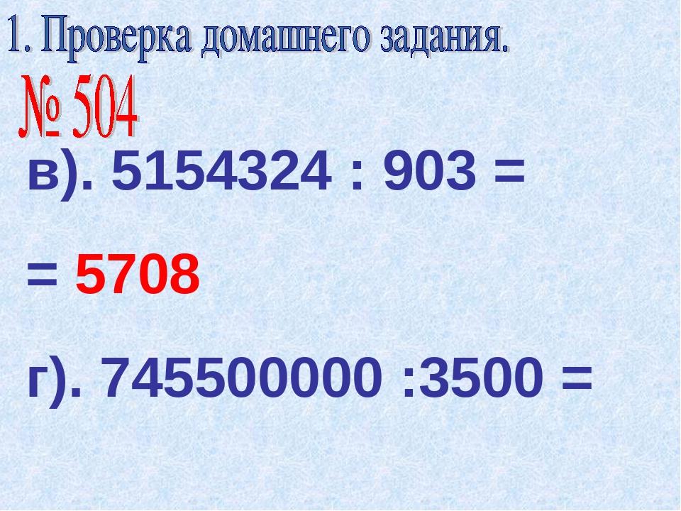 в). 5154324 : 903 = = 5708 г). 745500000 :3500 =