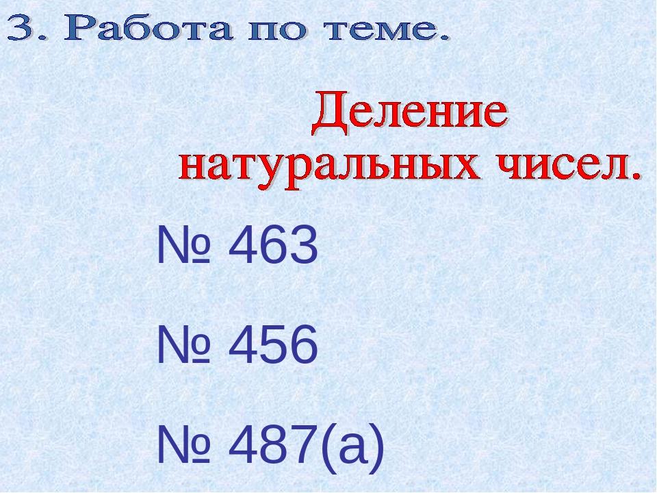 № 463 № 456 № 487(а)