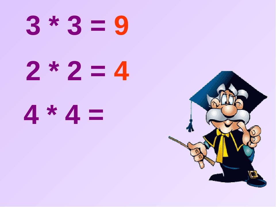 3 * 3 = 9 2 * 2 = 4 4 * 4 =