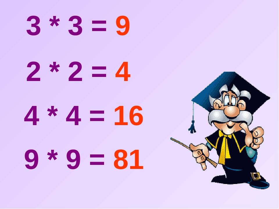 3 * 3 = 9 2 * 2 = 4 4 * 4 = 16 9 * 9 = 81