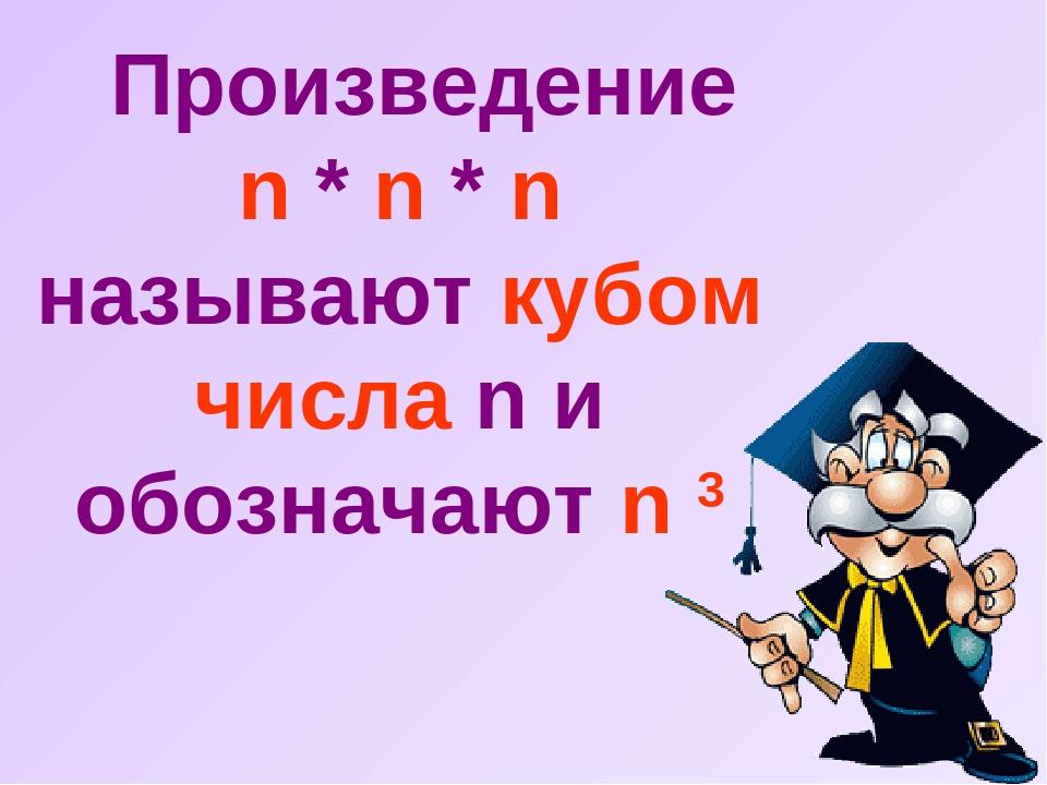 Произведение n * n * n называют кубом числа n и обозначают n 3