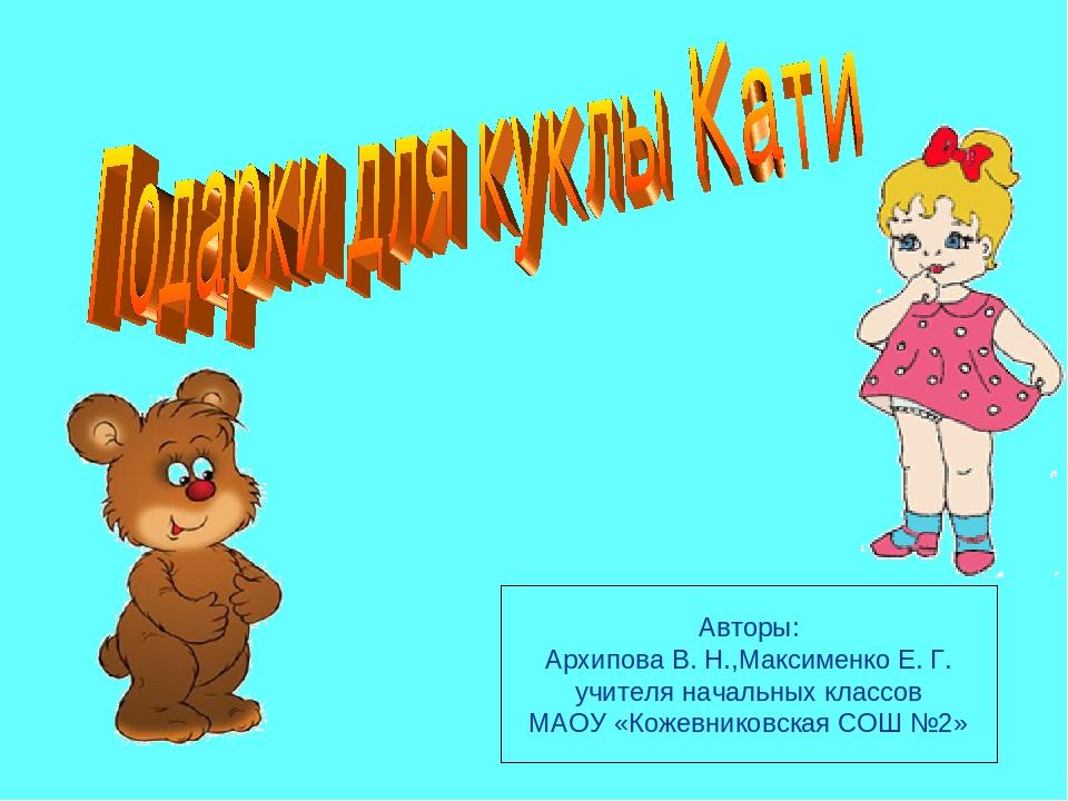 Авторы: Архипова В. Н.,Максименко Е. Г. учителя начальных классов МАОУ «Кожев...