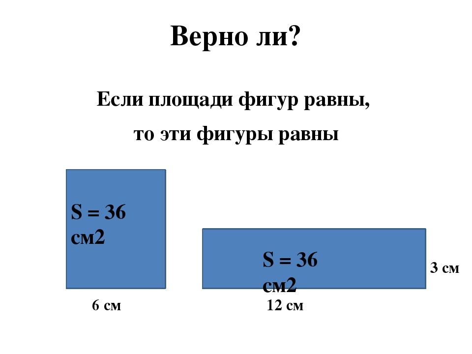 Верно ли? Если площади фигур равны, то эти фигуры равны 6 см 3 см 12 см S = 3...