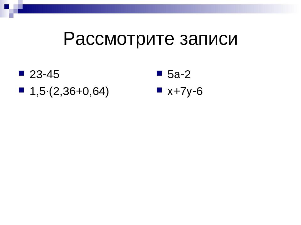 Рассмотрите записи 23-45 1,5∙(2,36+0,64) 5а-2 х+7у-6