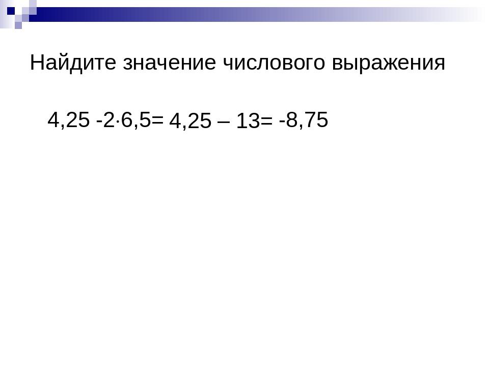 Найдите значение числового выражения 4,25 -2∙6,5= 4,25 – 13= -8,75