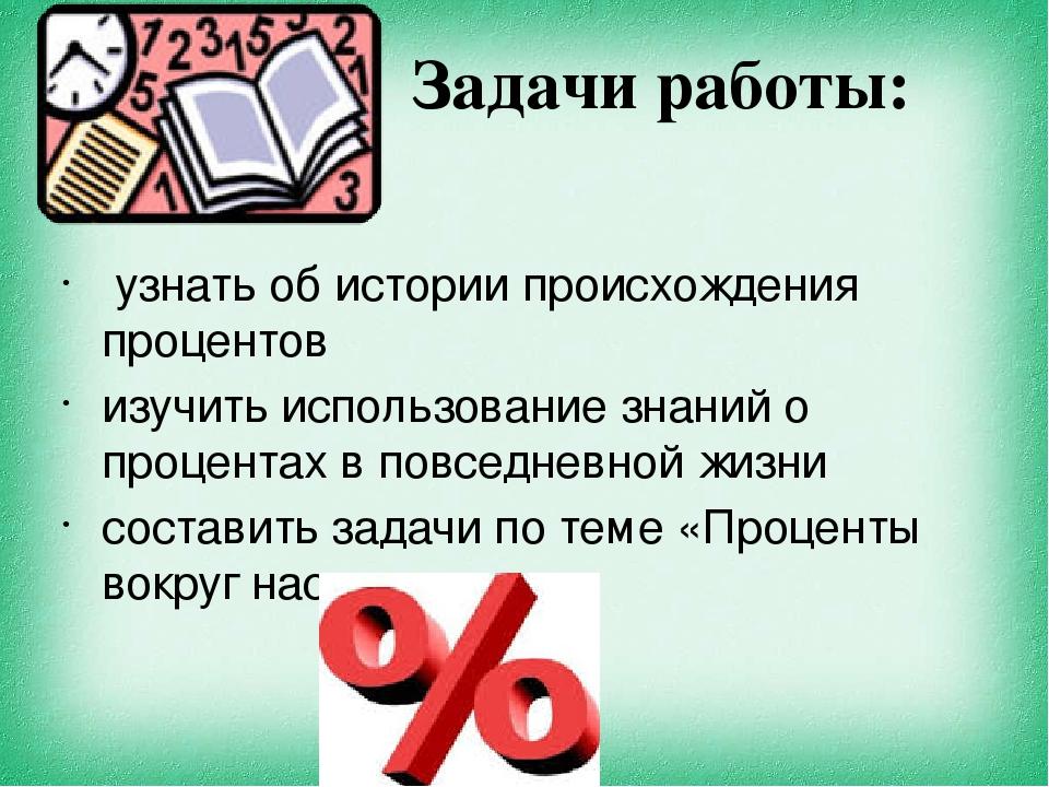 Задачи работы: узнать об истории происхождения процентов изучить использовани...