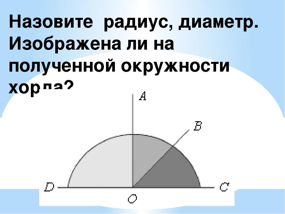 Назовите радиус, диаметр. Изображена ли на полученной окружности хорда?