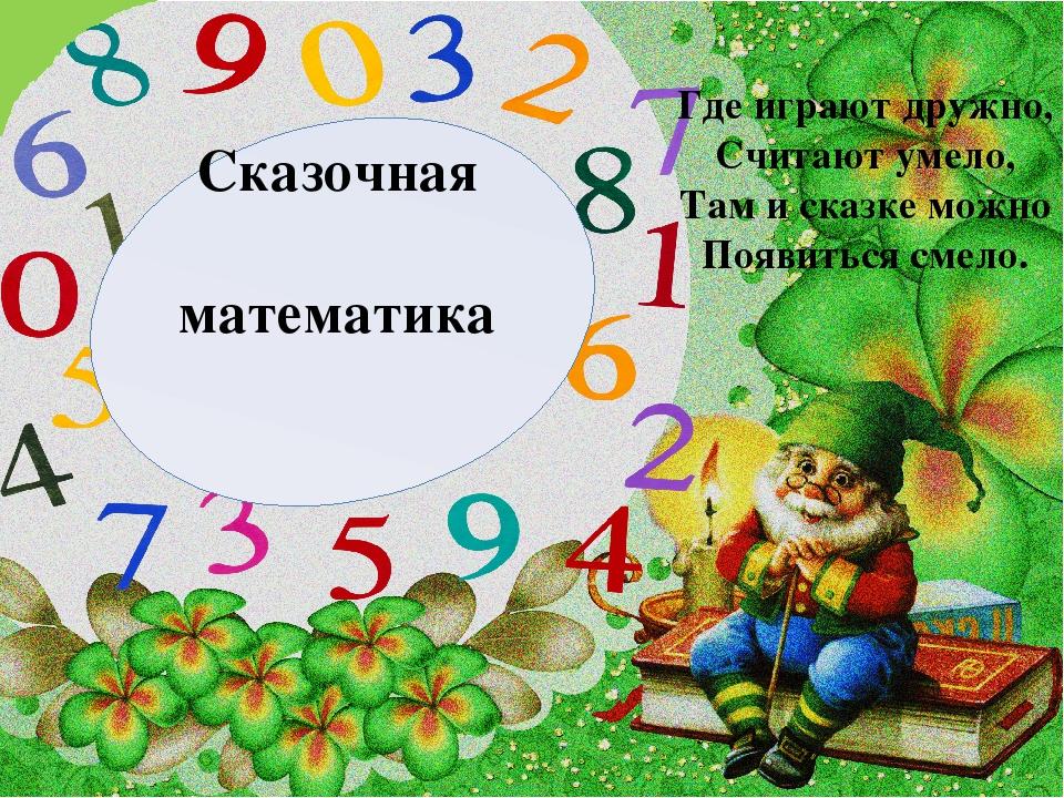 Сказочная математика Где играют дружно, Считают умело, Там и сказке можно Поя...