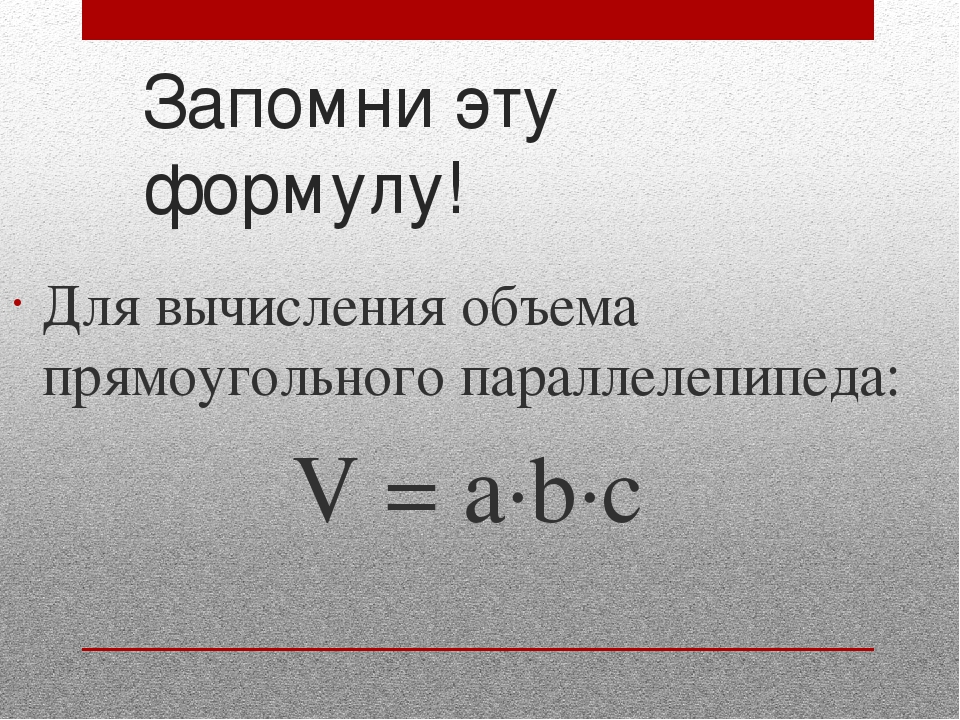 Запомни эту формулу! Для вычисления объема прямоугольного параллелепипеда: V...
