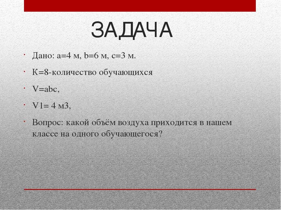 ЗАДАЧА Дано: а=4 м, b=6 м, с=3 м. К=8-количество обучающихся V=аbс, V1= 4 м3,...