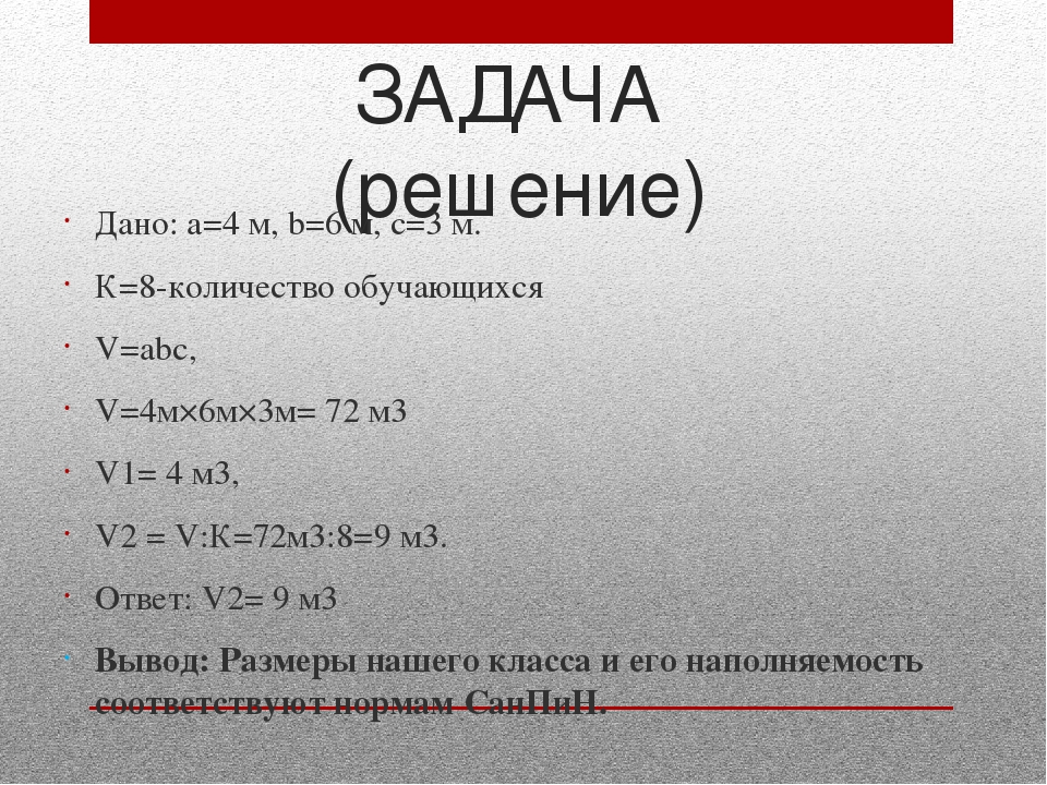 ЗАДАЧА (решение) Дано: а=4 м, b=6 м, с=3 м. К=8-количество обучающихся V=аbс,...