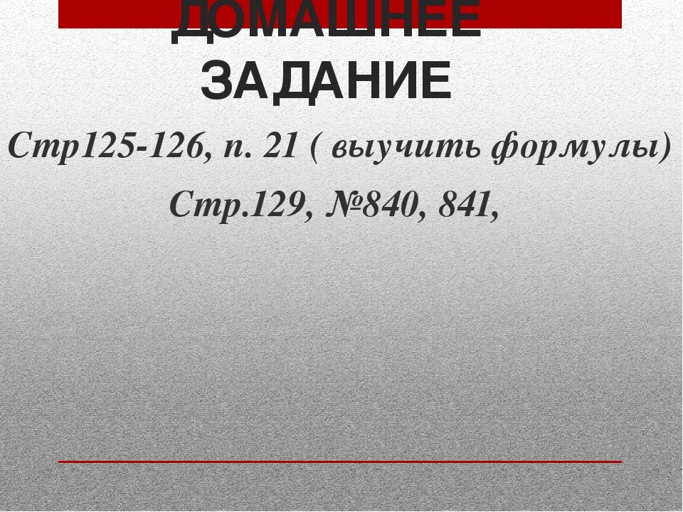 ДОМАШНЕЕ ЗАДАНИЕ Стр125-126, п. 21 ( выучить формулы) Стр.129, №840, 841,