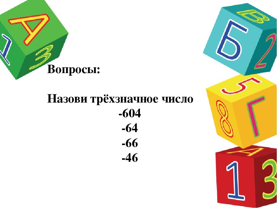 Вопросы: Назови трёхзначное число -604 -64 -66 -46