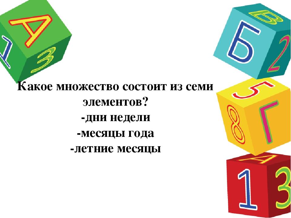 Какое множество состоит из семи элементов? -дни недели -месяцы года -летние м...