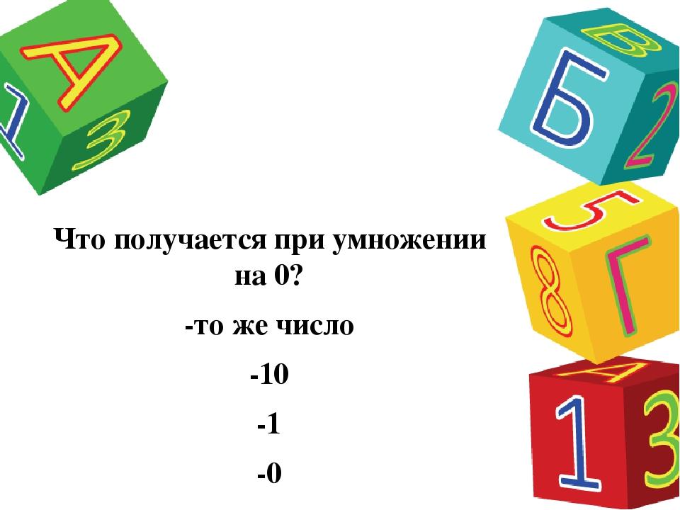 Что получается при умножении на 0? -то же число -10 -1 -0