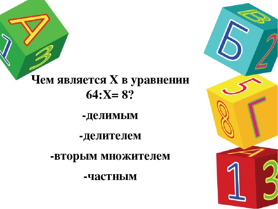 Чем является Х в уравнении 64:Х= 8? -делимым -делителем -вторым множителем -ч...