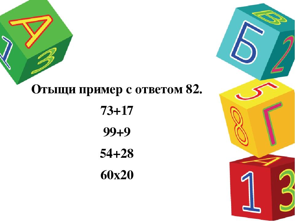 Отыщи пример с ответом 82. 73+17 99+9 54+28 60х20