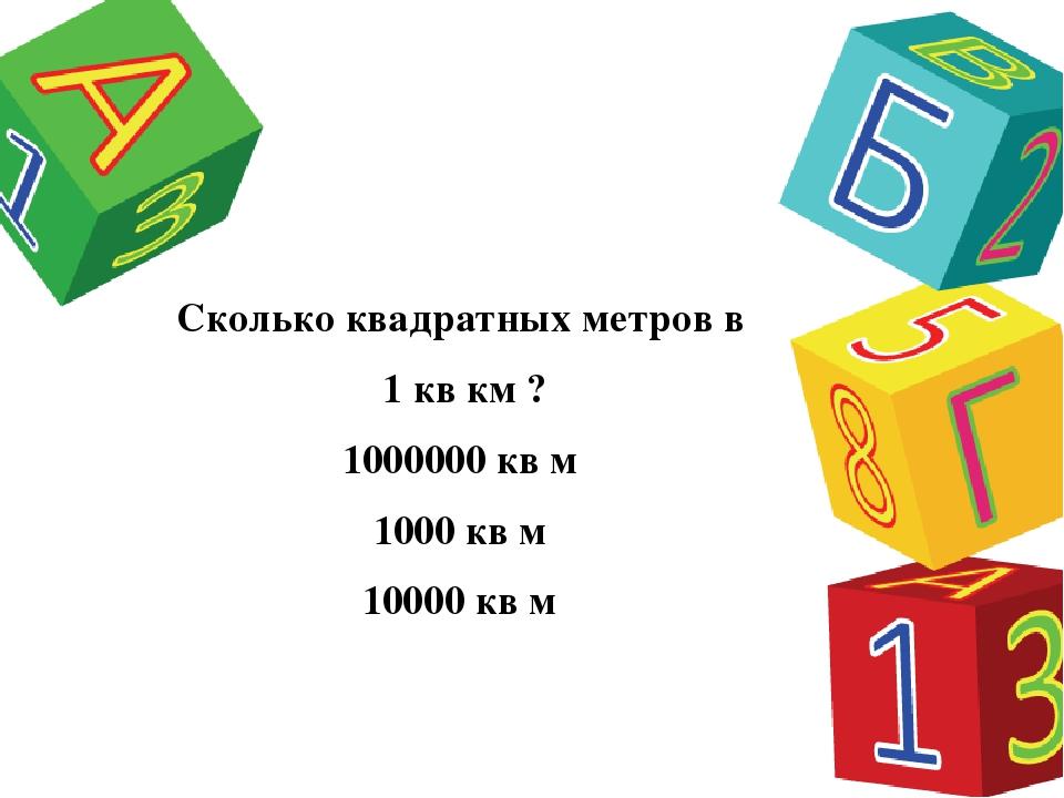 Сколько квадратных метров в 1 кв км ? 1000000 кв м 1000 кв м 10000 кв м