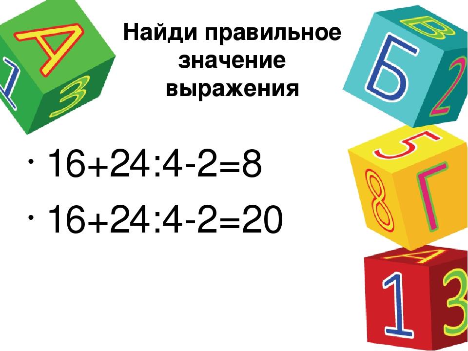 Найди правильное значение выражения 16+24:4-2=8 16+24:4-2=20