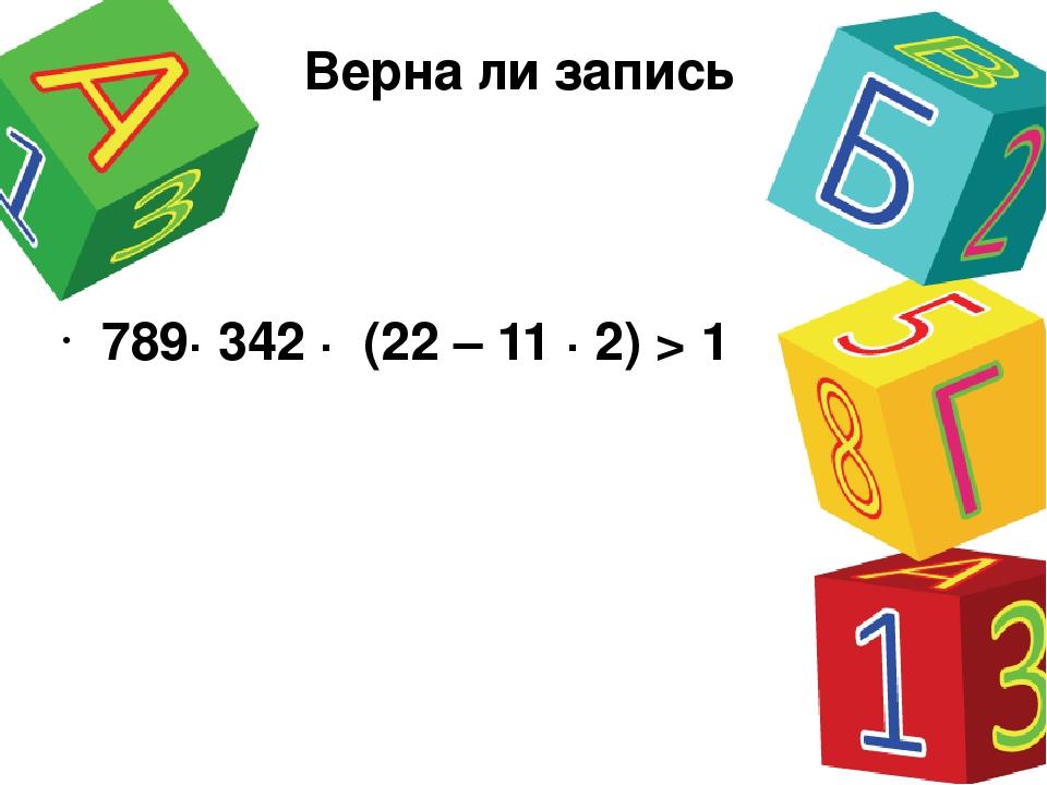 Верна ли запись 789· 342 · (22 – 11 · 2) > 1