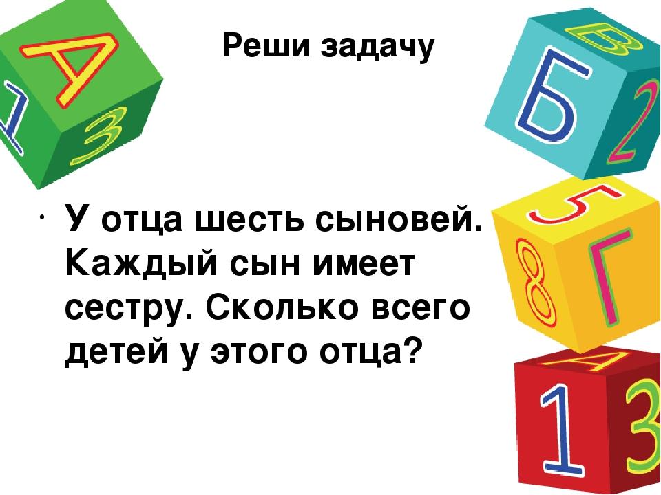 Реши задачу У отца шесть сыновей. Каждый сын имеет сестру. Сколько всего дете...