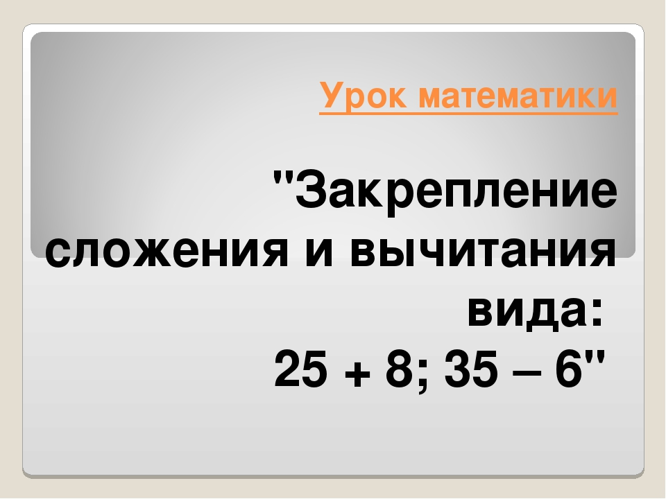 """Урок математики """"Закрепление сложения и вычитания вида: 25 + 8; 35 – 6"""""""