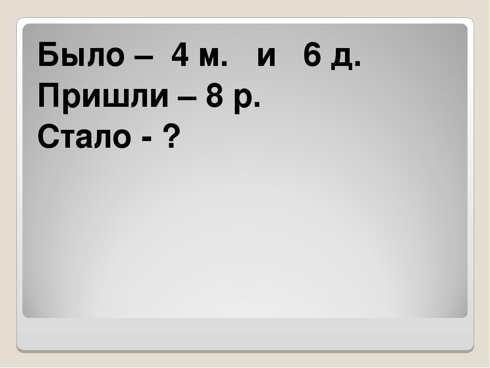 Было – 4 м. и 6 д. Пришли – 8 р. Стало - ?