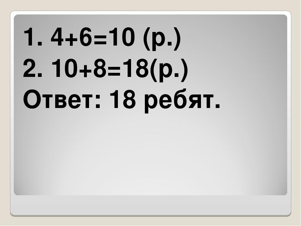 1. 4+6=10 (р.) 2. 10+8=18(р.) Ответ: 18 ребят.