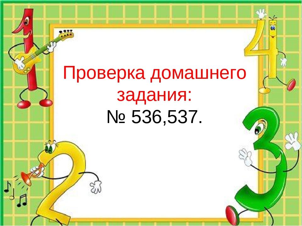 Проверка домашнего задания: № 536,537.