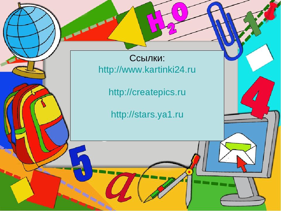 Ссылки: http://www.kartinki24.ru http://createpics.ru http://stars.ya1.ru