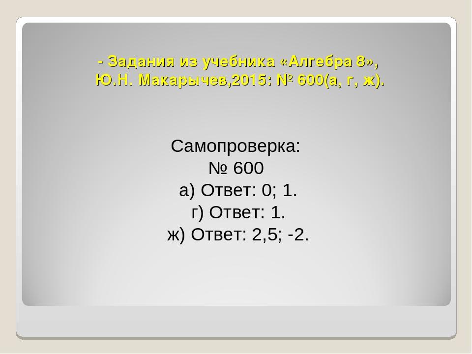 - Задания из учебника «Алгебра 8», Ю.Н. Макарычев,2015: № 600(а, г, ж). Самоп...