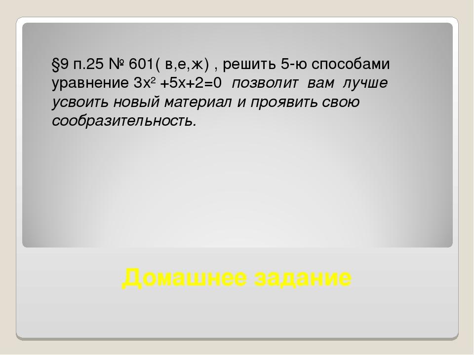 Домашнее задание §9 п.25 № 601( в,е,ж) , решить 5-ю способами уравнение 3х2 +...