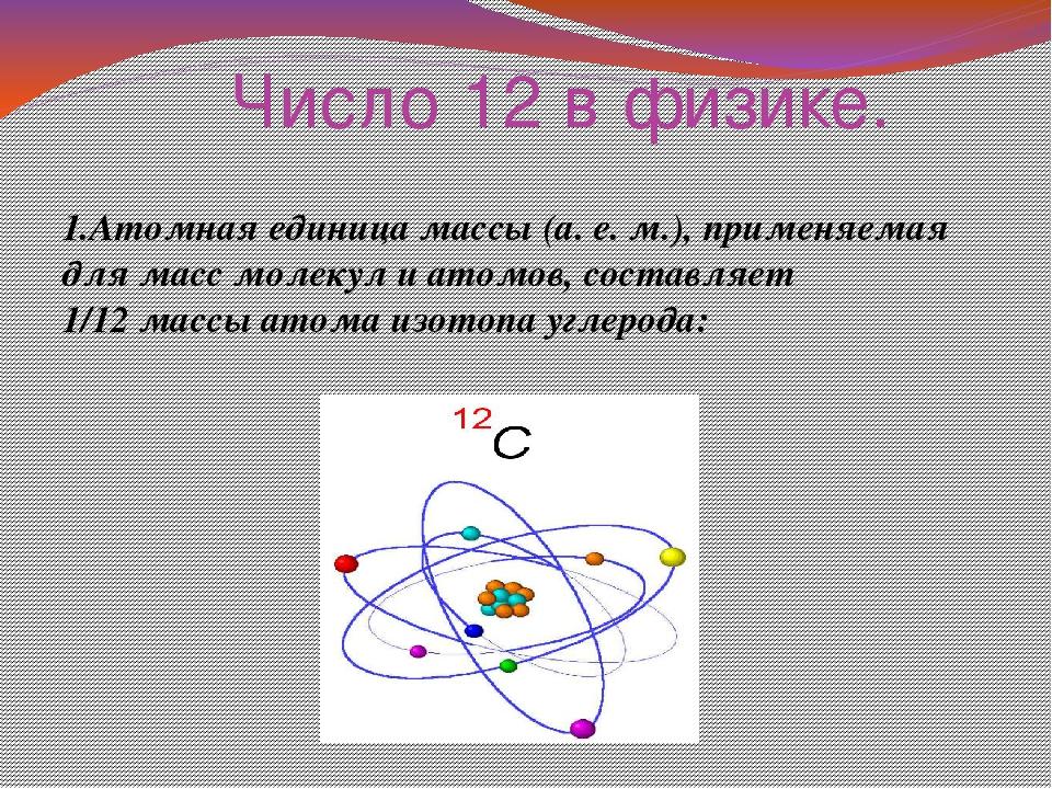 Число 12 в физике. 1.Атомная единица массы (а. е. м.), применяемая для масс м...