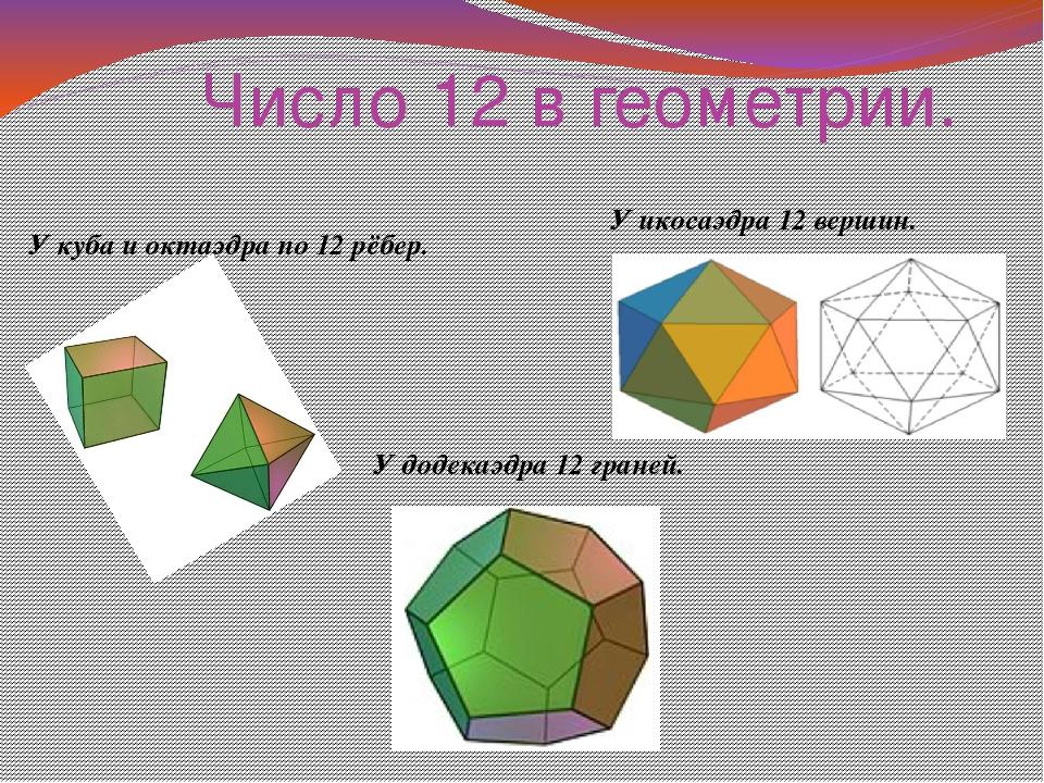 Число 12 в геометрии. У икосаэдра 12 вершин. У куба и октаэдра по 12 рёбер. У...