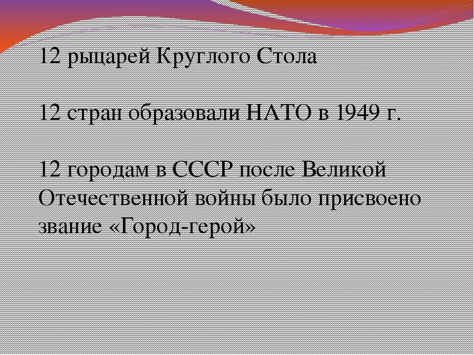 12 рыцарей Круглого Стола 12 стран образовали НАТО в 1949 г. 12 городам в ССС...
