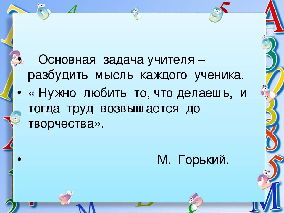 Основная задача учителя – разбудить мысль каждого ученика. « Нужно любить то,...