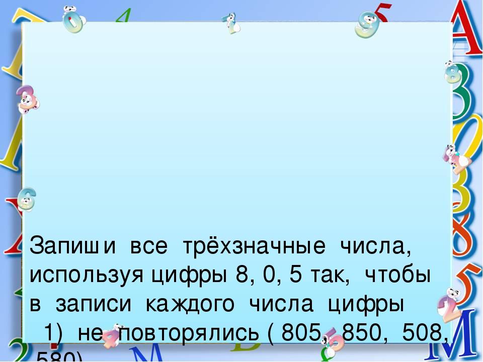 Запиши все трёхзначные числа, используя цифры 8, 0, 5 так, чтобы в записи каж...