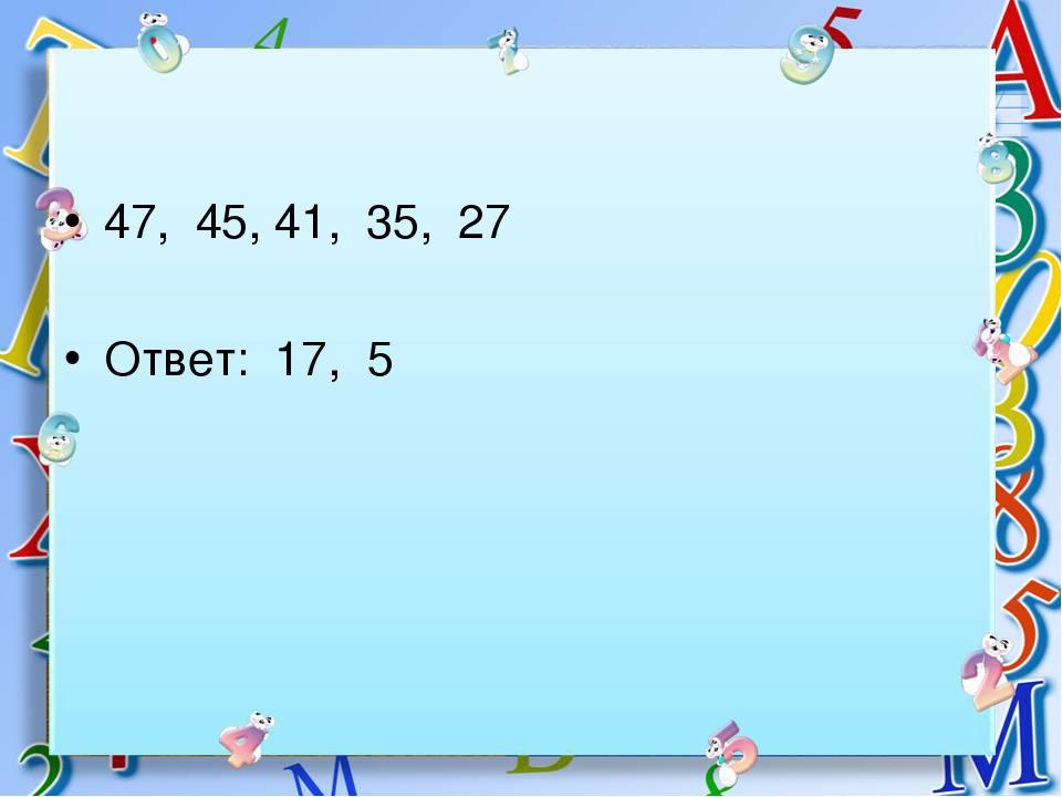47, 45, 41, 35, 27 Ответ: 17, 5