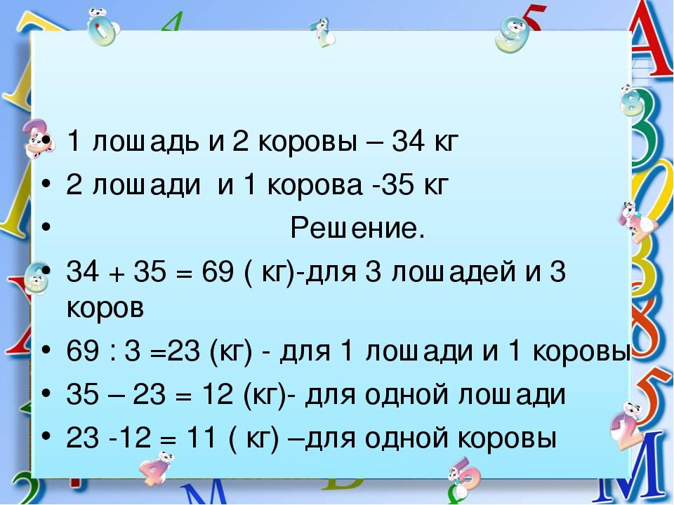 1 лошадь и 2 коровы – 34 кг 2 лошади и 1 корова -35 кг Решение. 34 + 35 = 69...